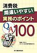 消費税 間違いやすい実務のポイントQ&A100